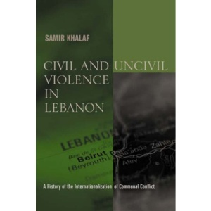 Civil and Uncivil Violence in Lebanon: A History of the Internationalization of Communal Conflict (History & Society of the Modern Middle East)