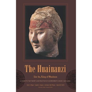The Huainanzi: A Guide to the Theory and Practice of Government in Early Han China, by Liu An, King of Huainan (Translations from the Asian Classics)