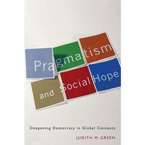 Pragmatism and Social Hope: Deepening Democracy in Social Contexts: Deepening Democracy in Global Contexts