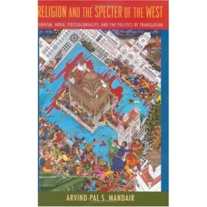 Religion and the Specter of the West: Sikhism, India, Postcoloniality, and the Politics of Translation (Insurrections: Critical Studies in Religion, Politics, and Culture)