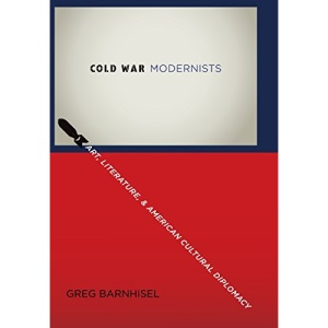 Cold War Modernists: Art, Literature, and American Cultural Diplomacy