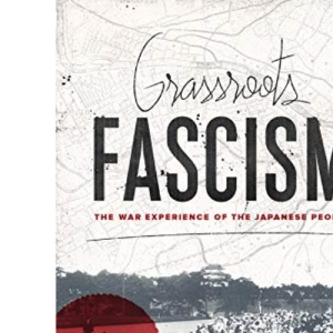 Grassroots Fascism: The War Experience of the Japanese People (Weatherhead Books on Asia)