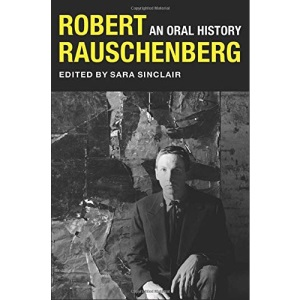 Robert Rauschenberg: An Oral History (The Col...