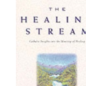 The Healing Stream: Catholic Insights into the Ministry of Healing