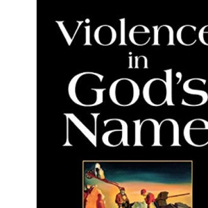 Violence in God's Name: The Role of Religion in an Age of Conflict