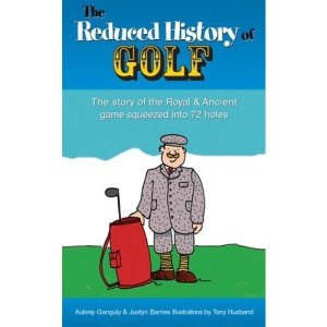 The Reduced History of Golf: The Story of the Royal and Ancient Game Squeezed into 72 Holes