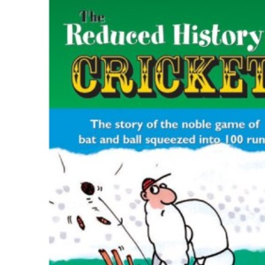 The Reduced History of Cricket: The Story of the Noble Game of Bat and Ball Squeezed into 100 Runs