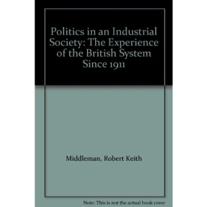 Politics in an Industrial Society: The Experience of the British System Since 1911