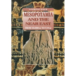 Mesopotamia and the Ancient Near East: From 10000 BC to 539 BC (Looking Back)