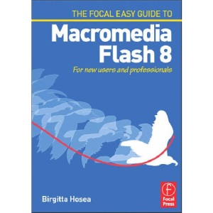 Focal Easy Guide to Macromedia Flash 8: For new users and professionals (The Focal Easy Guide)