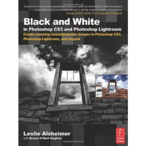 Black and White in Photoshop CS3 and Photoshop Lightroom: Create Stunning Monochromatic Images in Photoshop CS3, Photoshop Lightroom and Beyond