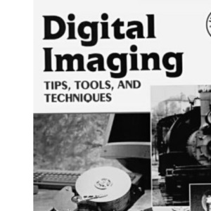 Digital Imaging: Tips, Tools, and Techniques for Photographers
