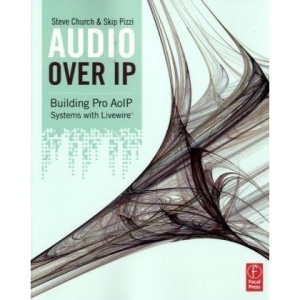 Audio Over IP: Building Pro AoIP Systems with Livewire: A Practical Guide to Building Studios with IP, including VoIP and Livewire