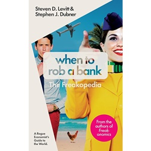 When to Rob a Bank: A Rogue Economist's Guide to the World