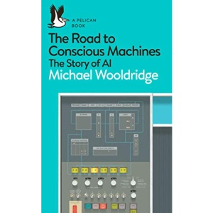 The Road to Conscious Machines: The Story of AI (Pelican Books)