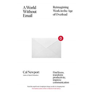A World Without Email: Find Focus and Transform the Way You Work Forever (from the NYT bestselling productivity expert)