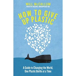 How to Give Up Plastic: A Conscious Guide to Changing the World, One Plastic Bottle at a Time