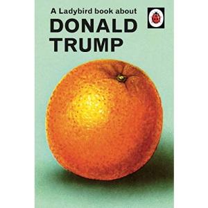 A Ladybird Book About Donald Trump: Ladybirds for Grown-Ups