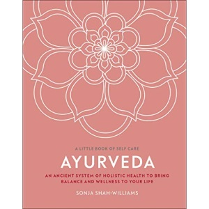 Ayurveda: An ancient system of holistic health to bring balance and wellness to your life (A Little Book of Self Care)