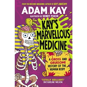 Kay's Marvellous Medicine: A Gross and Gruesome History of the Human Body