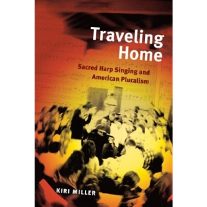 Traveling Home: Sacred Harp Singing and American Pluralism (Music in American Life)