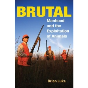Brutal: Manhood and the Exploitation of Animals