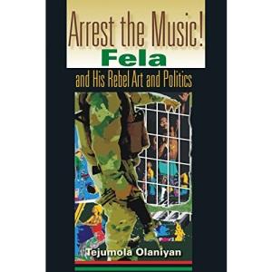 Arrest the Music!: Fela and His Rebel Art and Politics (African Expressive Cultures)