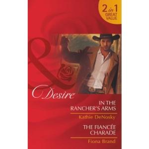 In The Rancher's Arms: In the Rancher's Arms / In the Rancher's Arms / The Fiancée Charade / The Fiancée Charade (Rich, Rugged Ranchers, Book 4) (Mills & Boon Desire)