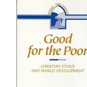 Good for the Poor: Christian Ethics and World Development (Ethics: Our Choices)