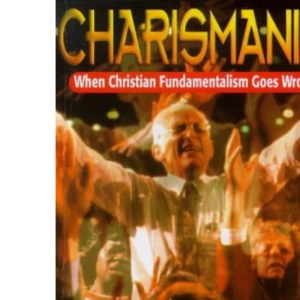 Charismania: When Christian Fundamentalism Goes Wrong