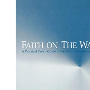Faith on the Way: A Practical Parish Guide to the Adult Catechumenate