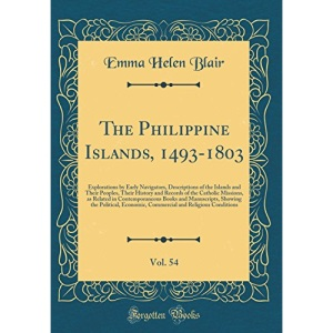 The Philippine Islands, 1493-1803, Vol. 54: Explorations by Early Navigators, Descriptions of the Islands and Their Peoples, Their History and Records ... and Manuscripts, Showing the Political, Ec