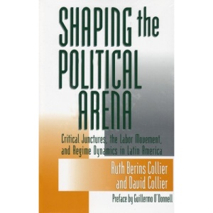 Shaping the Political Arena: Critical Junctures, the Labor Movement and Regime Dynamics in Latin America