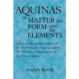 Aquinas on Matter and Form and the Elements: A Translation and Interpretation of the De Principiis Naturae and the De Mixtione Elementorum of St.Thomas Aquinas