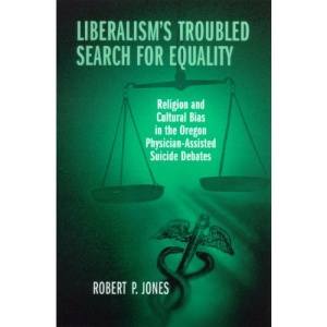 Liberalism's Troubled Search for Equality: Religion and Cultural Bias in the Oregon Physician-assisted Suicide Debates