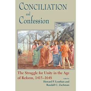 Conciliation and Confession: The Struggle for Unity in the Age of Reform,1415-1648