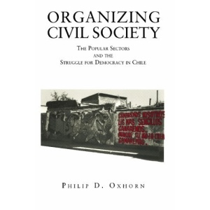 Organizing Civil Society: Popular Sectors and the Struggle for Democracy in Chile