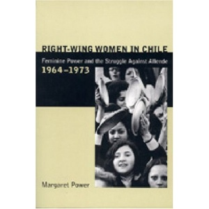 Right-Wing Women in Chile: Feminine Power and the Struggle Against Allende, 1964-1973