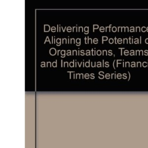 Delivering Performance: Aligning the Potential of Organisations, Teams and Individuals (Financial Times Series)