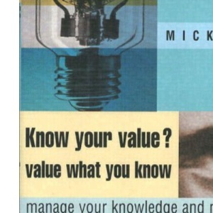 Know Your Value, Value What You Know: A Personal System to Manage Your Knowledge (Financial Times Series)