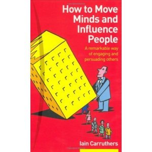 How to Move Minds and Influence People: A Remarkable Way of Engaging and Persuading Others