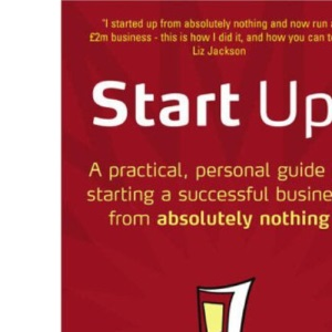 Start Up!: How to Start a Successful Business from Absolutely Nothing, What to Do and How it Feels