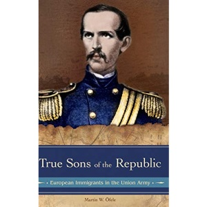 True Sons of the Republic: European Immigrants in the Union Army (Reflections on the Civil War Era)