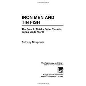 Iron Men and Tin Fish: The Race to Build a Better Torpedo During World War II (War, Technology and History)