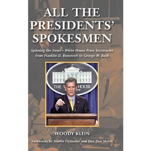 All the Presidents' Spokesmen: Spinning the News - White House Press Secretaries from Franklin D. Roosevelt to George W. Bush