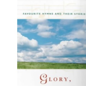 Glory, Laud and Honour: Favourite Hymns and Their Stories