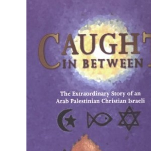 Caught in Between: The Story of an Arab Palestinian Christian Israeli