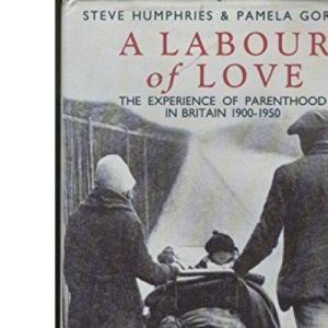 A Labour of Love - The Experience of Parenthood in Britain 1900-1950: Experience of Parenthood in Britain, 1900-50