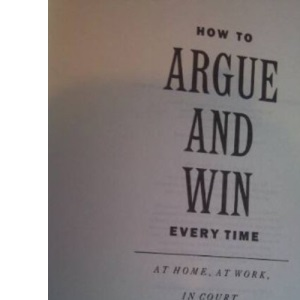 How to Argue and Win Every Time, at Home, at Work, in Court, Everywhere, Every Day