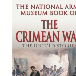 The National Army Museum Book of the Crimean War: The Untold Stories